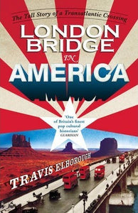 London Bridge in America, The Tall Story of a Transatlantic Crossing; Travis Elborough