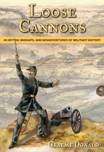 Loose Cannons: 101 Myths, Mishaps, and Misadventures of Military History; Graeme Donald
