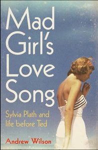 Mad Girl's Love Song, Sylvia Plath and Life Before Ted; Andrew Wilson