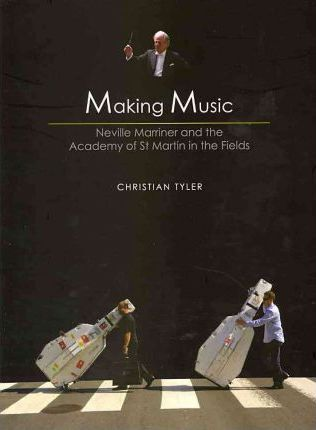 Making Music: Neville Mariner and the Academy of St. Martin in the Fields; Christian Tyler