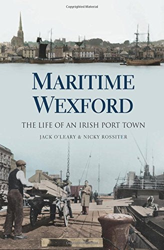 Maritime Wexford, The Life of an Irish Port Town; Jack O'Leary & Nick Rossiter