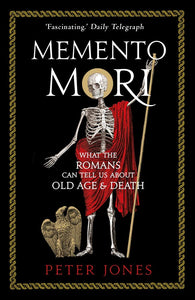 Memento Mori, What The Romans Can Tell Us About Old Age & Death; Peter Jones