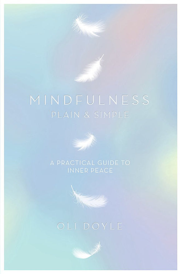 Mindfulness Plain & Simple, A Practical Guide to Inner Peace; Oli Doyle