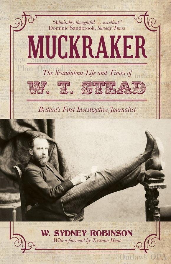 Muckraker: The Scandalous Life and Times of W. T. Stead, Britain's First Investigative Journalist; W. Sydney Robinson