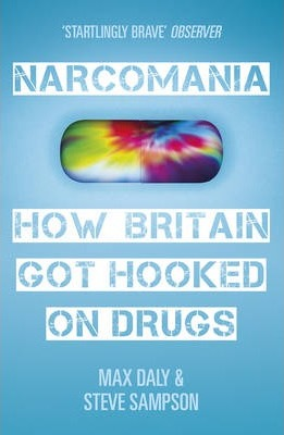 Narcomania, How Britain Got Hooked on Drugs; Max Daly & Steve Simpson