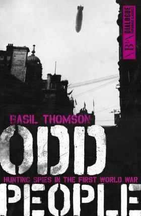 Odd People, Hunting Spies in the First World War; Basil Thompson