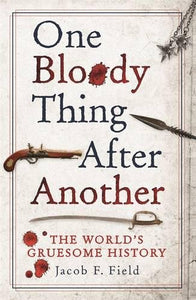 One Bloody Thing After Another, The World's Gruesome History; Jacob F. Field