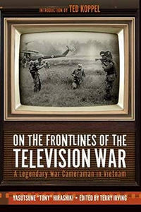 "On the Frontlines of The Television War, A Legendary War Cameraman in Vietnam; Yasutsune ""Tony"" Hirashiki"