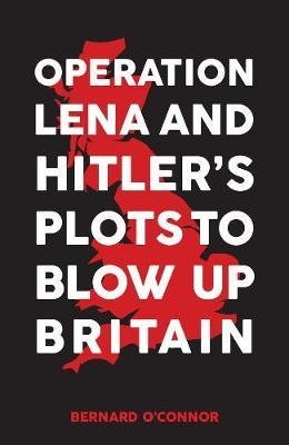 Operation Lena and Hitler's Plots to Blow Up Britain; Bernard O'Conner