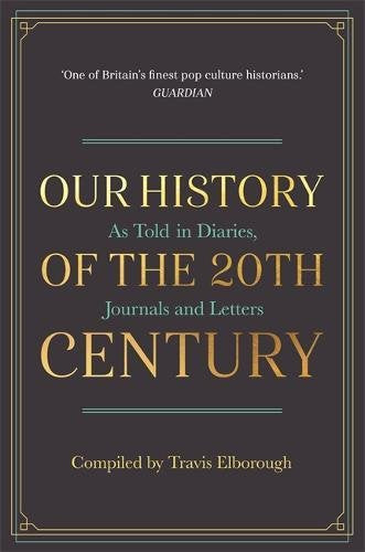 Our History of the 20th Century As Told in Diaries, Journals and Letters; Compiled by Travis Elborough