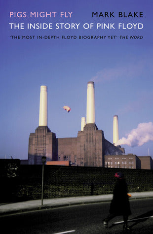 Pigs Might Fly, The Inside Story of Pink Floyd; Mark Blake