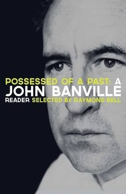 Possessed of a Past: A John Banville Reader; Selected by Raymond Bell