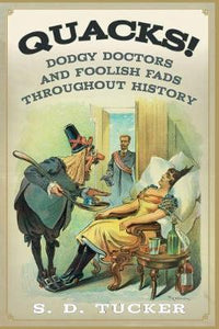 Quacks! Dodgy Doctors and Foolish Fads Throughout History; S. D. Tucker