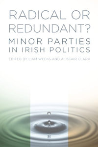 Radical Or Redundant Minor Parties in Irish Politics; Liam Weeks & Alistair Clark