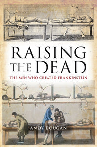 Raising the Dead, The Men Who Created Frankenstein; Andy Dougan