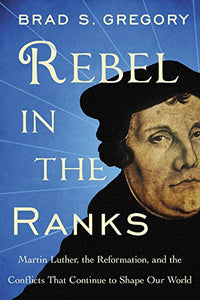 Rebel in The Ranks Martin Luther, The Reformation, and the Conflicts That Continue to Shape Our World; Brad S. Gregory