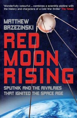 Red Moon Rising, Sputnik and the Rivalries That Ignited the Space Age; Matthew Brzezinski