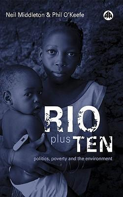 Rio plus Ten: Politics, Poverty and the Environment; Neil Middleton & Phil O'Keefe