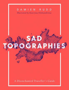 Sad Topographies, A Disenchanted Traveller's Guide; Damien Rudd