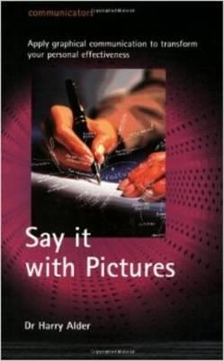 Say it with Pictures, Apply Graphical Communication to Transform your Personal Effectiveness; Dr. Harry Alder