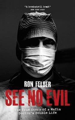 See No Evil, The True Story of a Mafia Doctor's Double Life; Ron Felber