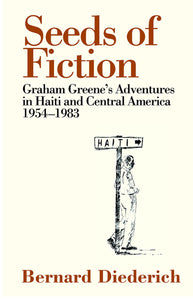 Seeds of Fiction: Graham Greene's Adventures in Haiti and Central America 1954-1983; Bernard Diederich