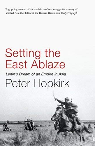 Setting The East Ablaze: Lenin's Dream of an Empire in Asia; Peter Hopkirk
