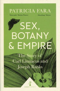 Sex, Botany & Empire, The Story of Carl Linnaeus and Joseph Banks; Patricia Fara