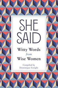 She Said: Witty Words from Wise Women; Compiled by Dominique Enright