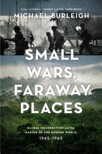 Small Wars, Faraway places, Global Insurrection and the Making of the Modern World 1945-1965; Michael Burleigh