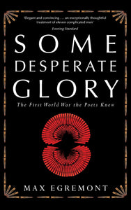 Some Desperate Glory, The First World War the Poets Knew; Max Egremont
