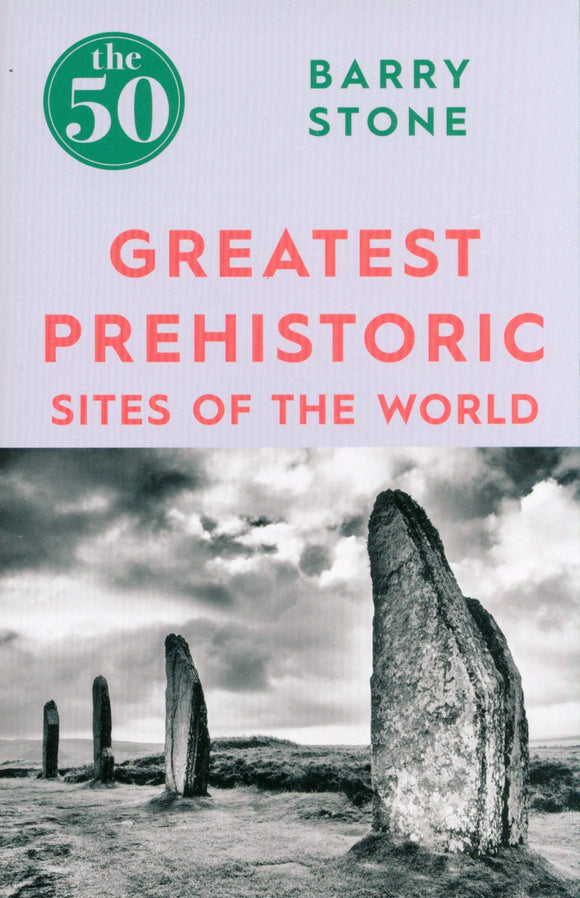 The 50 Greatest Prehistoric Sites of the World; Barry Stone