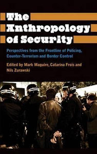 The Anthropology of Security; Mark Maguire, Catarina Frois and Nils Zurawski