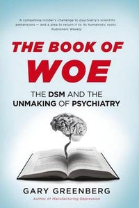 The Book of Woe, The DSM and the Unmaking of Psychiatry; Gary Greenberg