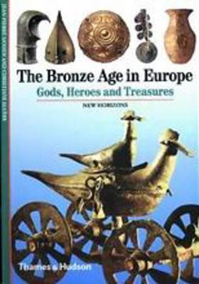 The Bronze Age in Europe, Gods, Heroes and Treasures (Thames & Hudson)