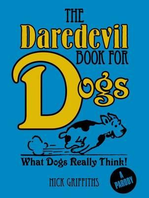 The Daredevil Book for Dogs : What Dogs Really Think!; Nick Griffiths (A Parody)