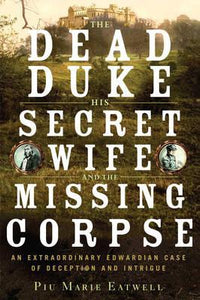 The Dead Duke His Secret Wife And The Missing Corpse; Piu Marie Eatwell