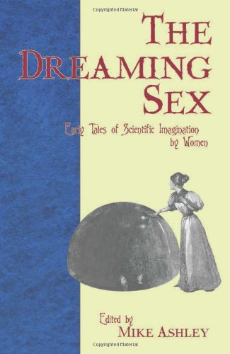 The Dreaming Sex, Early Tales of Scientific Imagination by Women; Edited by Mike Ashley