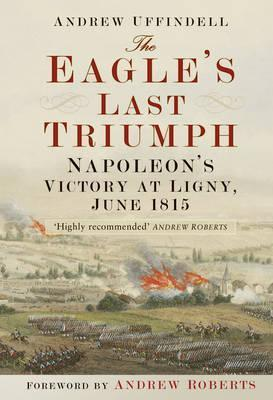 The Eagle's Last Triumph: Napoleon's Victory at Ligny, June 1815; Andrew Uffindell