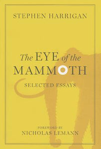 The Eye of the Mammoth, Selected Essays; Stephen Harrigan