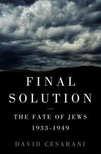 The Final Solution, The Fate of the Jews 1933-1949; David Cesarani