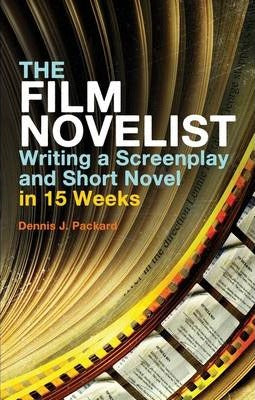 The Film Novelist: Writing a Screenplay and Short Novel in 15 Weeks; Dennis J. Packard
