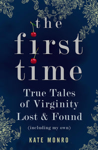 The First Time, True Tales of Virginity Lost & Found (Including my own); Kate Monro