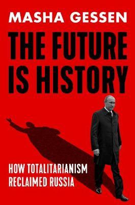 The Future is History, How Totalitarianism Reclaimed Russia; Masha Gessen