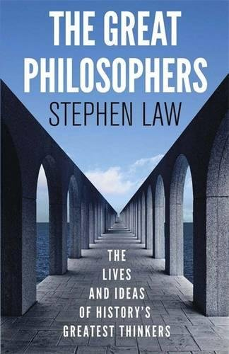 The Great Philosophers, The Lives and Ideas of History's Greatest Thinkers; Stephen Law