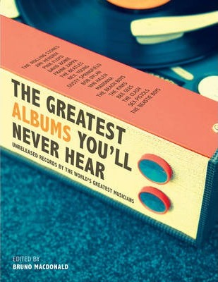 The Greatest Albums You'll Never Hear: Unreleased Record By The World's Greatest Musicians