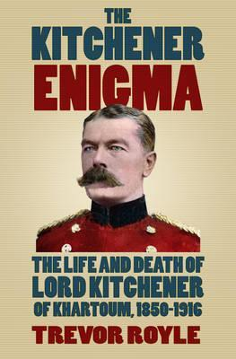 The Kitchener Enigma: The Life and Death of Lord Kitchener of Khartoum, 1850-1916; Trevor Royle