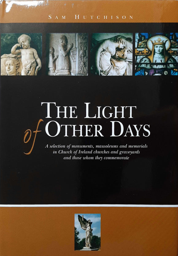 The Light of Other Days, A Selection of Monuments, Mausoleums and Memorials in Church of Ireland Churches and Graveyards and Those Whom They Commemorate; Sam Hutchison
