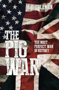 The Pig War, The Most Perfect War in History; E.C. Coleman