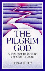 The Pilgrim God, A Preacher Reflects on the Story of Jesus; Donald X. Burt